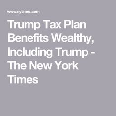 Trump Tax Plan Benefits Wealthy, Including Trump - The New York Times