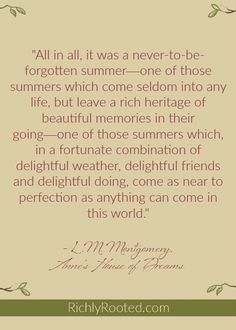 One of the best summer quotes from Anne of Green Gables series! I love how Anne Shirley notices and appreciates each season. This particular quote comes from Anne's House of Dreams by L.M. Montgomery.