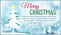 Merry Christmas!  May the God of hope fill you with all joy and peace as you trust in him, so that you may overflow with hope by the power of the Holy Spirit.  Romans 15:13