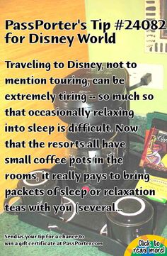 PassPorter.com - Pack Your Tea Bags Tip: Traveling to Disney, not to mention touring, can be extremely tiring -- so much so that occasionally relaxing into sleep is difficult. Now that the resorts all have small coffee pots in the rooms, it really pays to bring packets of sleep or relaxation teas with you (several companies produce relaxation blends, such as Celestial Seasonings' Sleepytime or Bigelows' Sweet Dreams). Additionally, the food courts offer packets of honey at the condiments ...
