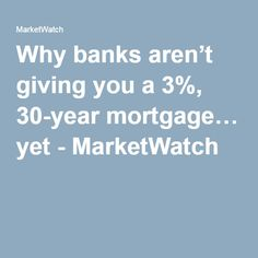 Why banks aren't giving you a 3%, 30-year mortgage… yet - MarketWatch
