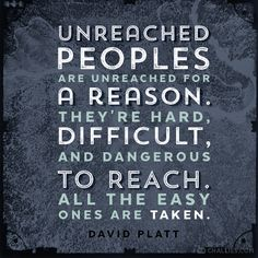"""""""Unreached peoples are unreached for a reason. They're hard, difficult, and dangerous to reach. All the easy ones are taken."""" (David Platt)"""