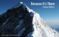 """Why climb Mount Everest? """"Because it's there,"""" said Mallory. Photo Credit - Debasish Biswas"""