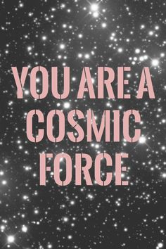 Mantra Monday: You Are A Cosmic Force   Sweet Disasters