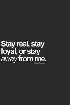 Stay real, stay loyal, or stay away from me. My motto in my personal life. Yep, all true. Keep it real and if not, Peace out. Motivacional Quotes, Words Quotes, Great Quotes, Quotes To Live By, Inspirational Quotes, Sayings, Keep It Real Quotes, The Words, Statements