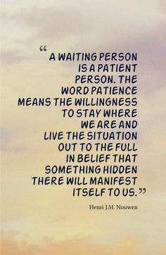 A waiting person is a patient person. The word patience means the willingness to stay where we are and live the situation out to the full in belief that something hidden there will manifest itself to us.-Henri J.M. Nouwen