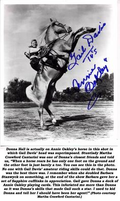 "Donna Hall is actually on Annie Oakley's horse in this shot in which Gail Davis' head was superimposed. Stuntlady Martha Crawford Cantarini was one of Donna's closest friends and told us, ""When a horse rears he has only one foot on the ground and the other foot is just barely a toe. You can see this in the photo. No one with Gail Davis' amature riding skills could do that. Donna was the best there was. I remember when she doubled Barbara Stanwyck on something, at the end of the show Barbara…"