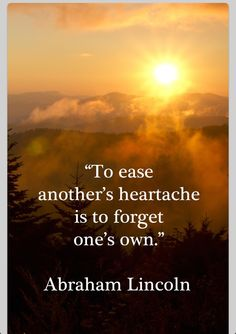 """To ease another's heartache is to forget one's own."" ~Abraham Lincoln"