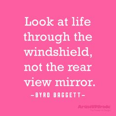 """Look at life through the windshield, not the rear view mirror."" — Byrd Baggett #life #quote"