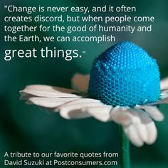 """""""Change is never easy, and it often creates discord, but … Earth Day Quotes, Favorite Quotes, Best Quotes, David Suzuki, Mother Earth, Mother Nature, Inspirational Quotes, Change, Discord"""