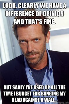 House MD- All the time.