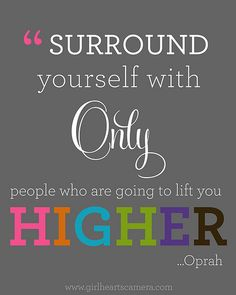Surround yourself with only people who are going to lift you higher - Oprah #quote
