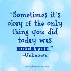 """""""Sometimes it's okay if the only thing you did today was breathe."""" -Unknown www.paintedteacup.com"""