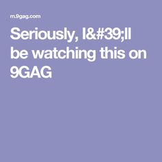 Seriously, I'll be watching this on 9GAG