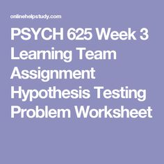 PSYCH 625 Week 3 Learning Team Assignment Hypothesis Testing Problem Worksheet