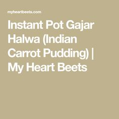 Instant Pot Gajar Halwa (Indian Carrot Pudding)   My Heart Beets