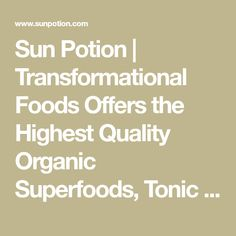Sun Potion | Transformational Foods Offers the Highest Quality Organic Superfoods, Tonic Herbs, Algaes, Seaweed, Mushrooms, and Skin Food in Powder and Whole Fo