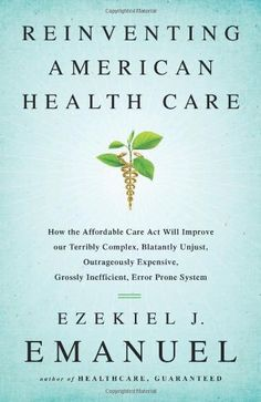 Reinventing American Health Care: How the Affordable Care Act will Improve our Terribly Complex, Blatantly Unjust, Outrageously Expensive, G...