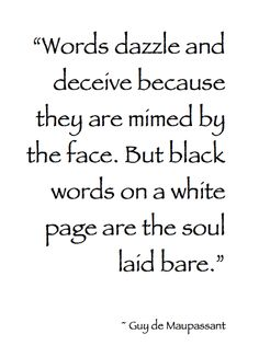 """""""Words dazzle and deceive because they are mimed by the face... But black words on a white page are the soul laid bare."""" ~ Guy De Maupassant."""