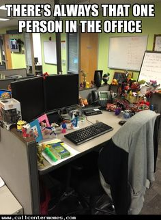 There's always that one person in the office - http://www.callcentermemes.com/theres-always-that-one-person-in-the-office/
