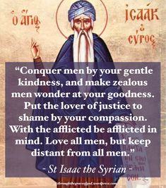 """Conquer men by your gentle kindness, and make zealous men wonder at your goodness. Put the lover of justice to shame by your compassion. With the afflicted be afflicted in mind. Love all men, but keep distant from all men."" – St Isaac the Syrian. Catholic Quotes, Church Quotes, Catholic Prayers, True Faith, Faith Hope Love, Christian Faith, Christian Quotes, Good Insta Captions, Compassion Quotes"