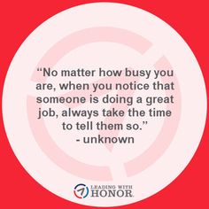"""No matter how busy you are, when you notice that someone is doing a great job, always take the time to tell them so."" - unknown (Lee Ellis and Leading with Honor) To Tell, New Books, Leadership, Wisdom, Inspirational, Sayings, Quotes, Thoughts, Quotations"