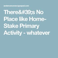 There's No Place like Home- Stake Primary Activity  - whatever