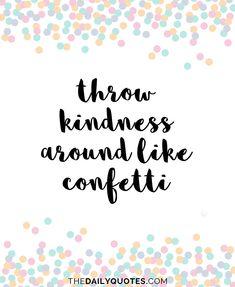 Throw kindness around like confetti. thedailyquotes.com