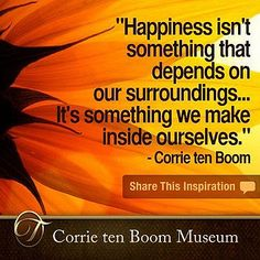"Christian Inspirational quote - ""Happiness isn't something that depends on our surroundings... It's something we make inside ourselves."" - Corrie ten Boom by Corrie ten Boom Museum, via Flickr"