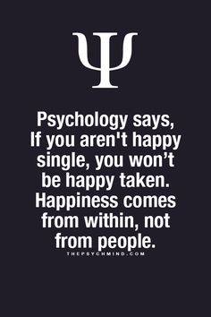 Psychology says, if you are not single, you won't be happy taken. Happiness comes from within, not from people.