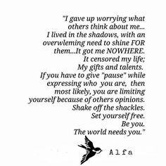 """""""I gave up worrying what others think about me...I lived in the shadows, with an overwhelming need to shine FOR them...It got me NOWHERE. It censored my life; My gifts and talents. If you have to give 'pause' while expressing who you are, then most likely, you are limiting yourself because of others opinions. Shake off the shackles. Set yourself free. Be you. The world needs you."""""""