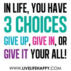 give up! give in! or give it your all! the choice is yours!