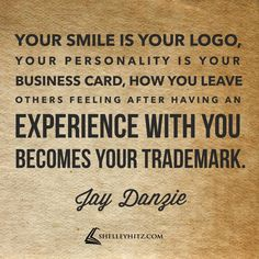 I love this! Your smile is your logo, your personality is your business card, how you leave others feeling after having an experience with you becomes your trademark. - Jay Danzie