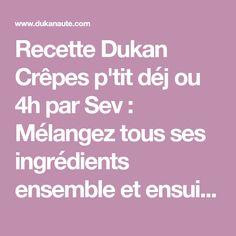 Recette Dukan Crêpes p'tit déj ou 4h par Sev : Mélangez tous ses ingrédients ensemble et ensuite mixez les pour casser un peu le son d'avoine et de blé. Cuire avec un peu d'huile essuyé avec du papier absorbant. | Pour 3 crèpes.