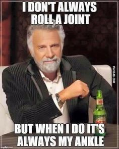 I don't always roll a joint but when I do it's always my ankle.