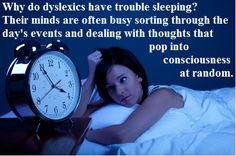 """Are you dyslexic and sleep deprived? You're not alone. """"Why is it that so many dyslexics find it difficult to get to sleep? The fact that it occurs for all these groups provides a clue. The nighttime thinking period is frequently taken up with sorting through the day's events and planning for the following day. Thoughts """"pop"""" into consciousness at random."""" Read more about dyslexia and sleep deprivation here: http://sleepeducation.blogspot.com/2009/10/sleep-dyslexia-reading-between-lines.html"""