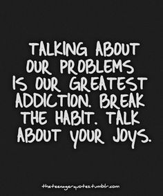 Talking about our problems is our greatest addiction. Break the habit. Talk about your joys.