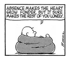 """Absence makes the heart grow fonder, but it sure makes the rest of you lonely.""  -Charles Schultz"