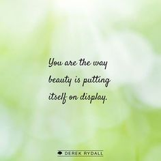 You are the way beauty is putting itself on display.