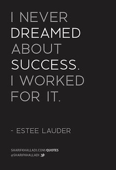 """""""I never dreamed about success, I worked for it."""" - Estee Lauder."""