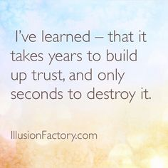 Great Quotes - I've learned that it takes years to build up trust, and only seconds to destroy it.  The Illusion Factory is an interactive advertising agency that works in all media. We use Pinterest to spread valuable information to our friends in the quest to help make the world a better place in which to live. Please repin them! If you or your friends need help with online or traditional advertising please contact us at 818-7889700 x1