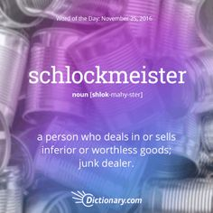 Word: Schlockmeister (n.) a person who deals in or sells inferior or worthless goods; junk dealer.