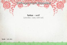 farkas [ˈfɑrkɑʃ] – wolf [Literally::: taily; with tail]  farok [ˈfɑrok] – tail; dick