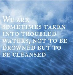 We are sometimes taken into troubled waters, not to be drowned, but to be cleansed. #wisewords #WisdomWednesday