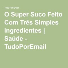 O Super Suco Feito Com Três Simples Ingredientes | Saúde - TudoPorEmail