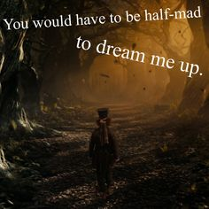 You would have to be half-mad to dream me up.
