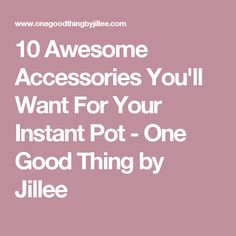 10 Awesome Accessories You'll Want For Your Instant Pot - One Good Thing by Jillee