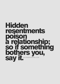 "and Relationship Advice for Women ""Hidden resentments poison a relationship; so if something bothers you, say it."" More""Hidden resentments poison a relationship; so if something bothers you, say it. Great Quotes, Quotes To Live By, Inspirational Quotes, Talk To Me Quotes, Inspire Quotes, Being Honest Quotes, Good Advice Quotes, Quotes About Trust, Upset Quotes"