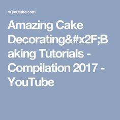 Amazing Cake Decorating/Baking Tutorials   - Compilation 2017 - YouTube