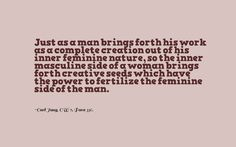 Just as a man brings forth his work as a complete creation out of his inner feminine nature, so the inner masculine side of a woman brings forth creative seeds which have the power to fertilize the feminine side of the man. ~Carl Jung, CW 7, Para 336.